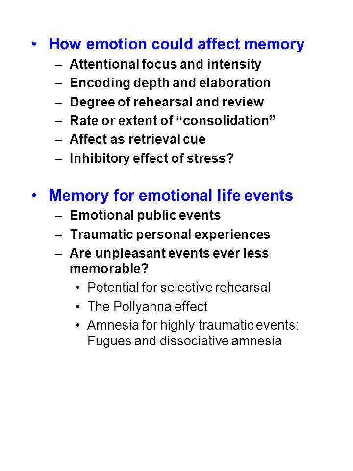 Main Findings of Research on Emotion and Memory Arousal, more than valence, matters –For lab and life, pleasant and unpleasant events remembered better than neutral events –Differences for memory of pleasant & unpleasant events very domain-specific Emotional arousal can act directly as well as indirectly AMYG HIPPOCAMPUS Release of stress Hormones (cortisol, adrenaline) Systemic arousal