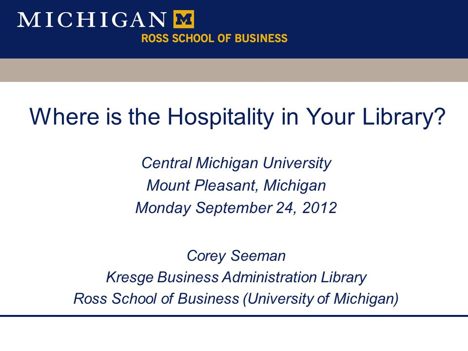 Where is the Hospitality in Your Library? Central Michigan University Mount Pleasant, Michigan Monday September 24, 2012 Corey Seeman Kresge Business