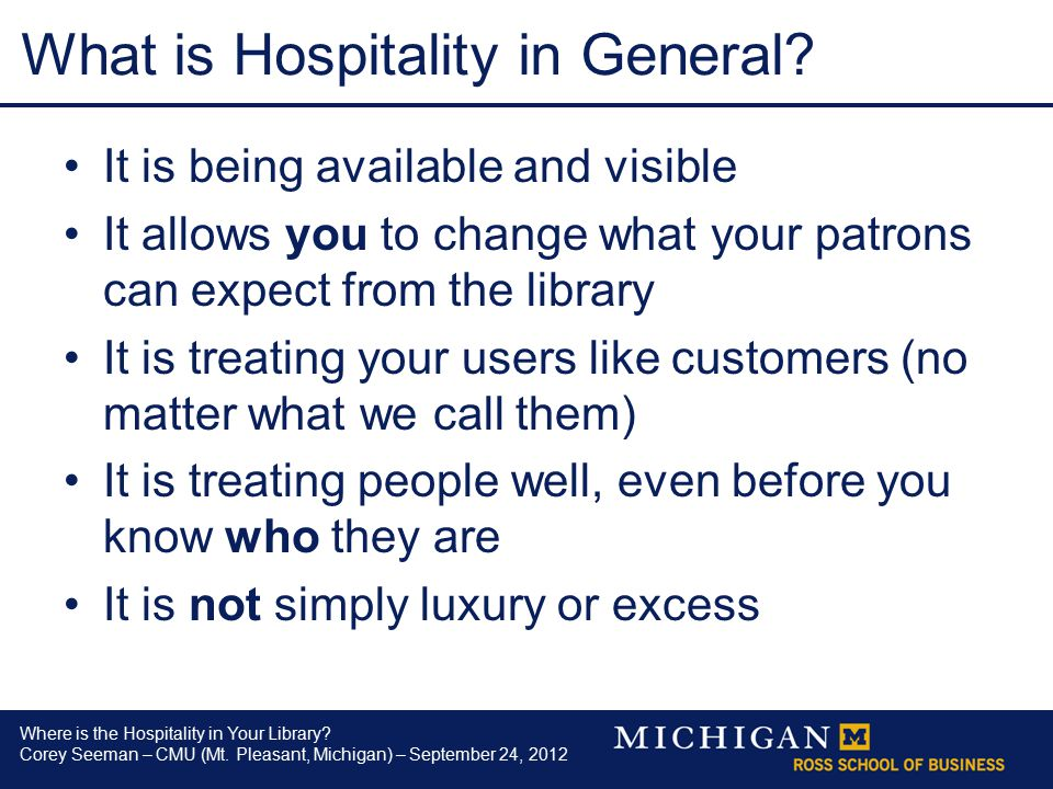 Where is the Hospitality in Your Library? Corey Seeman – CMU (Mt. Pleasant, Michigan) – September 24, 2012 What is Hospitality in General? It is being
