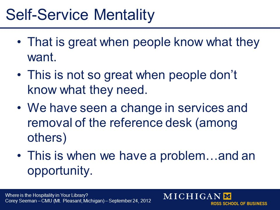 Where is the Hospitality in Your Library? Corey Seeman – CMU (Mt. Pleasant, Michigan) – September 24, 2012 Self-Service Mentality That is great when p