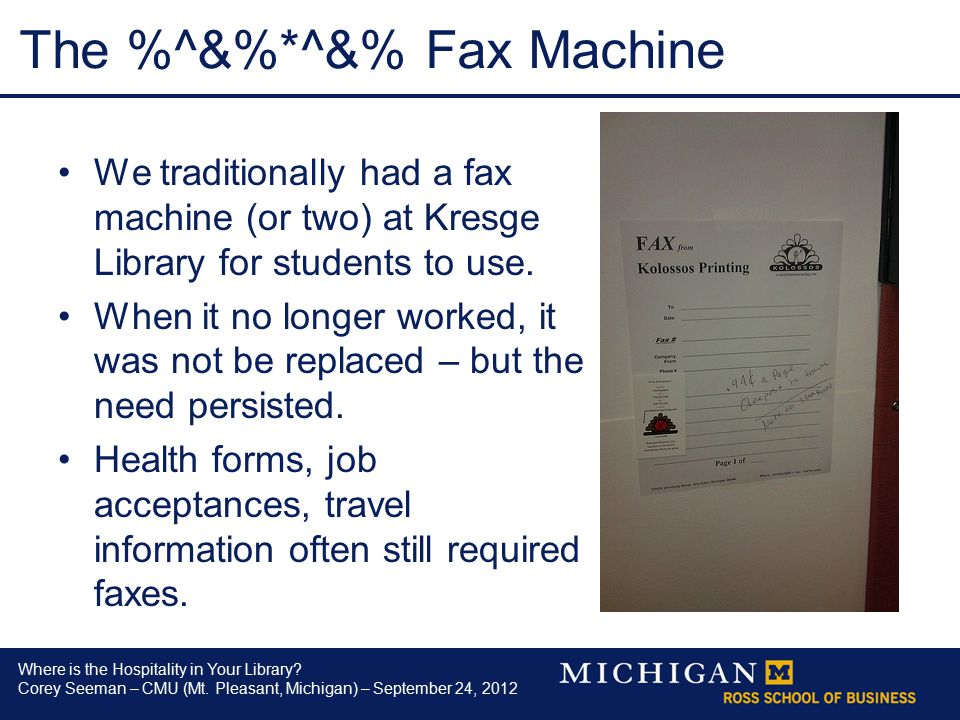 Where is the Hospitality in Your Library? Corey Seeman – CMU (Mt. Pleasant, Michigan) – September 24, 2012 The %^&%*^&% Fax Machine We traditionally h