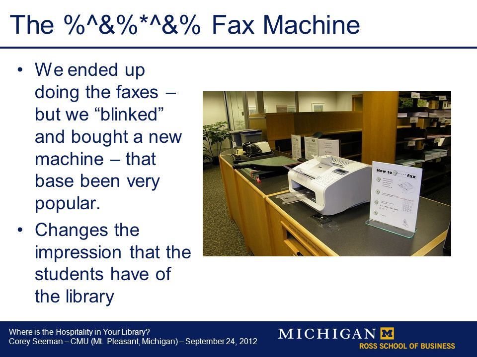 Where is the Hospitality in Your Library? Corey Seeman – CMU (Mt. Pleasant, Michigan) – September 24, 2012 The %^&%*^&% Fax Machine We ended up doing