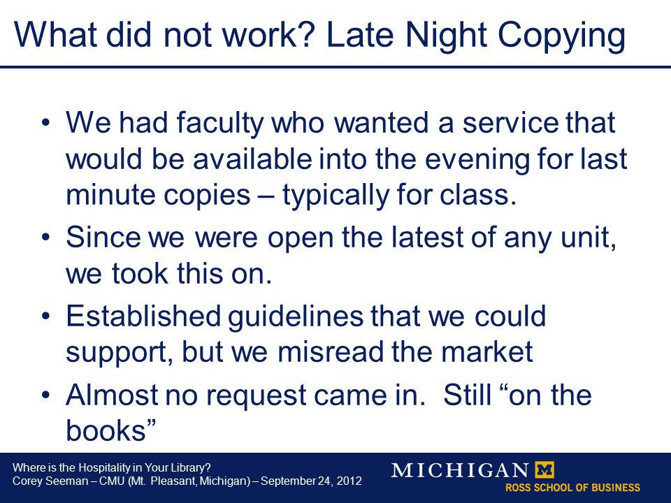 Where is the Hospitality in Your Library? Corey Seeman – CMU (Mt. Pleasant, Michigan) – September 24, 2012 What did not work? Late Night Copying We ha
