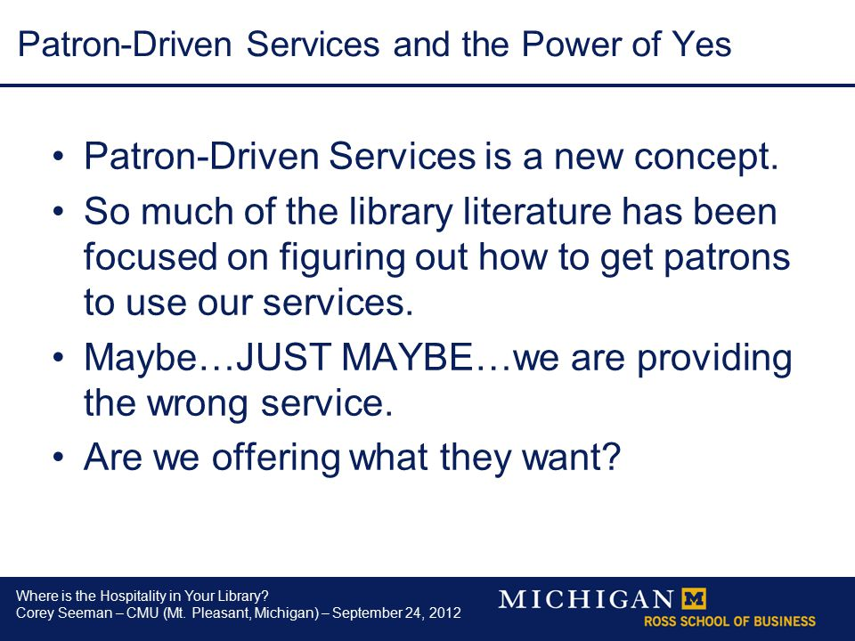 Where is the Hospitality in Your Library? Corey Seeman – CMU (Mt. Pleasant, Michigan) – September 24, 2012 Patron-Driven Services and the Power of Yes