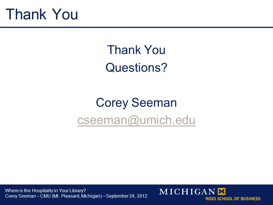 Where is the Hospitality in Your Library? Corey Seeman – CMU (Mt. Pleasant, Michigan) – September 24, 2012 Thank You Questions? Corey Seeman cseeman@u