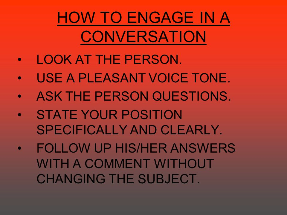 HOW TO ENGAGE IN A CONVERSATION LOOK AT THE PERSON. USE A PLEASANT VOICE TONE. ASK THE PERSON QUESTIONS. STATE YOUR POSITION SPECIFICALLY AND CLEARLY.