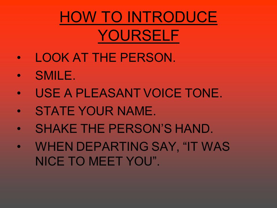 "HOW TO INTRODUCE YOURSELF LOOK AT THE PERSON. SMILE. USE A PLEASANT VOICE TONE. STATE YOUR NAME. SHAKE THE PERSON'S HAND. WHEN DEPARTING SAY, ""IT WAS"