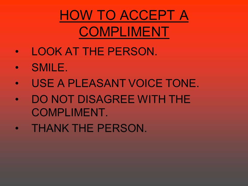 HOW TO ACCEPT A COMPLIMENT LOOK AT THE PERSON. SMILE. USE A PLEASANT VOICE TONE. DO NOT DISAGREE WITH THE COMPLIMENT. THANK THE PERSON.