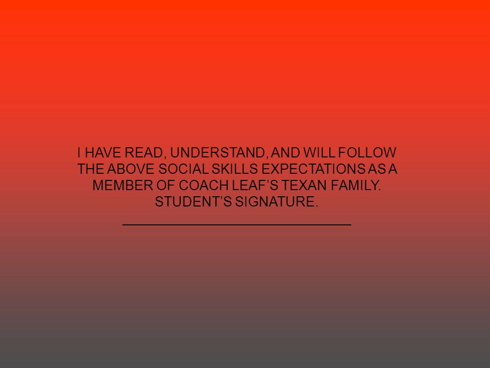 I HAVE READ, UNDERSTAND, AND WILL FOLLOW THE ABOVE SOCIAL SKILLS EXPECTATIONS AS A MEMBER OF COACH LEAF'S TEXAN FAMILY. STUDENT'S SIGNATURE. _________