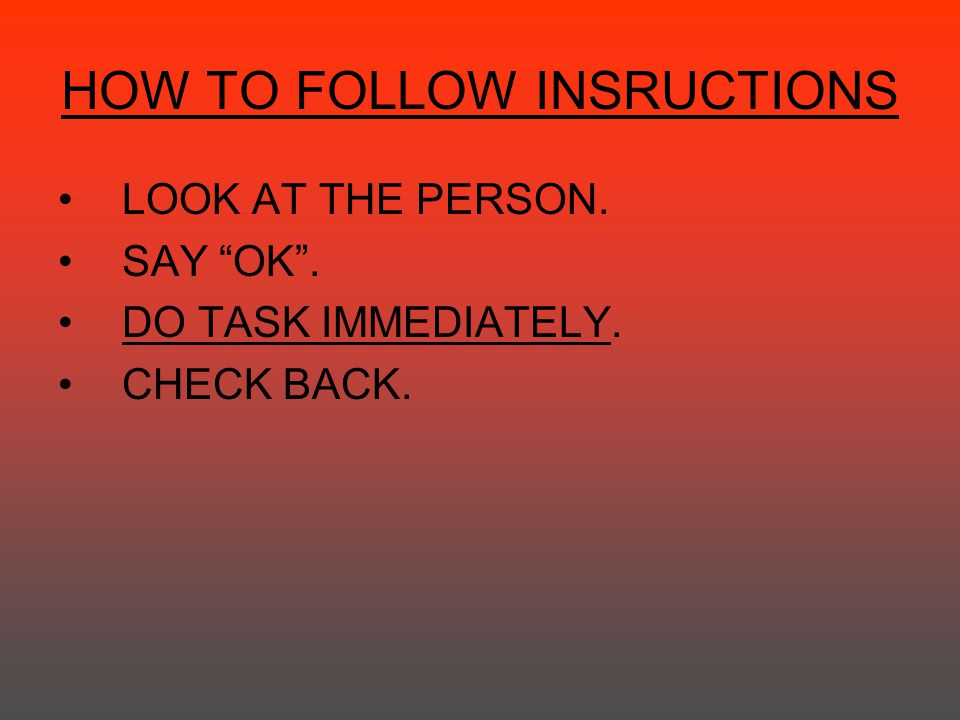 "HOW TO FOLLOW INSRUCTIONS LOOK AT THE PERSON. SAY ""OK"". DO TASK IMMEDIATELY. CHECK BACK."