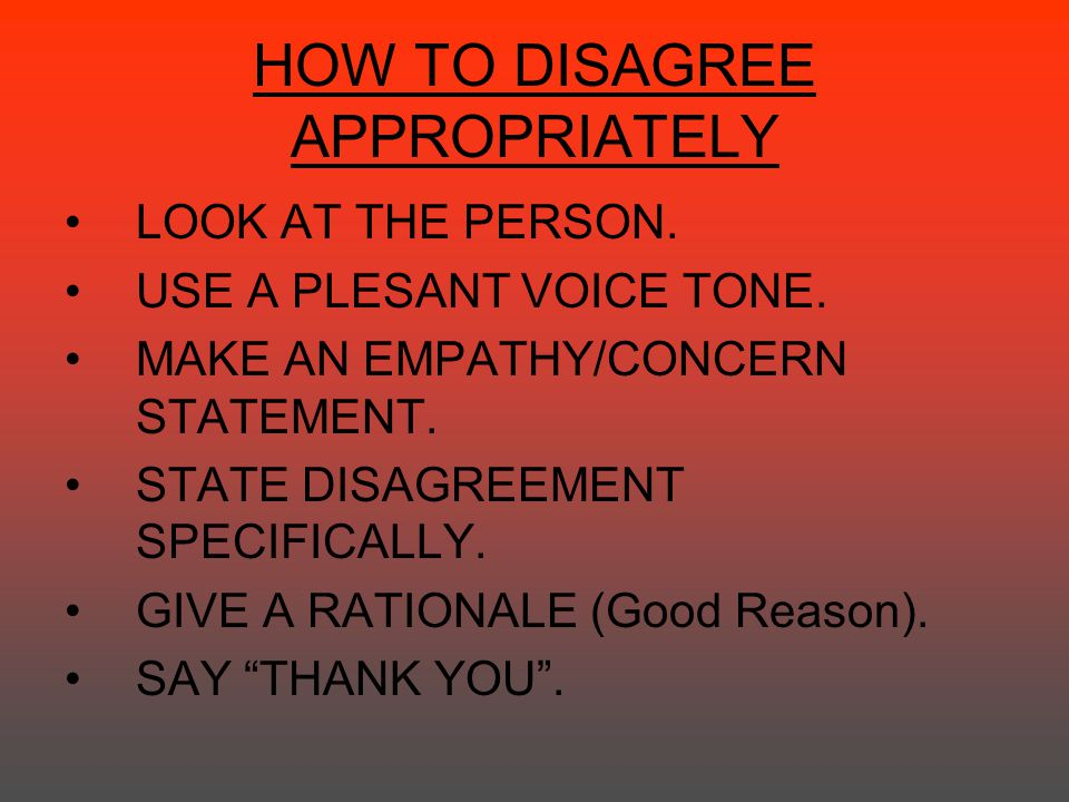 HOW TO DISAGREE APPROPRIATELY LOOK AT THE PERSON. USE A PLESANT VOICE TONE. MAKE AN EMPATHY/CONCERN STATEMENT. STATE DISAGREEMENT SPECIFICALLY. GIVE A