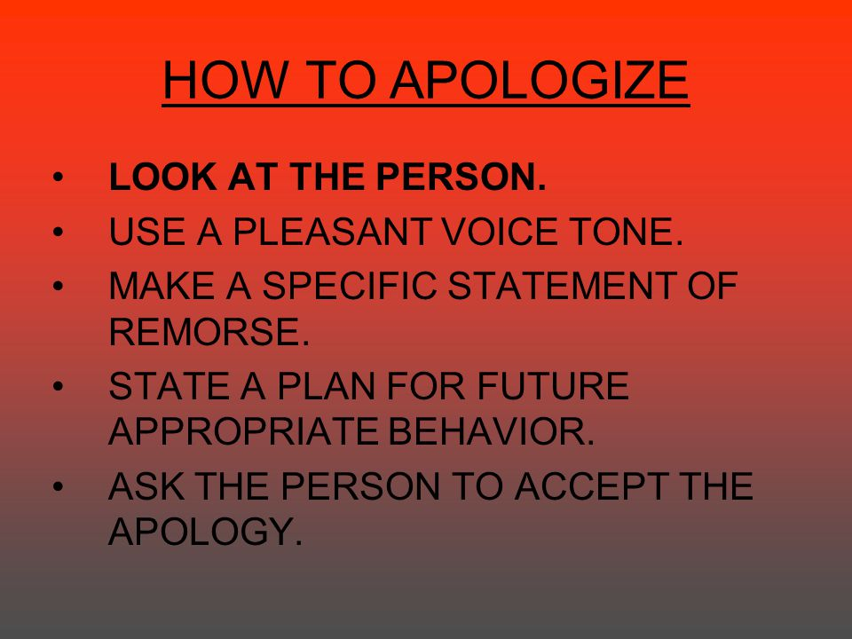HOW TO APOLOGIZE LOOK AT THE PERSON. USE A PLEASANT VOICE TONE.