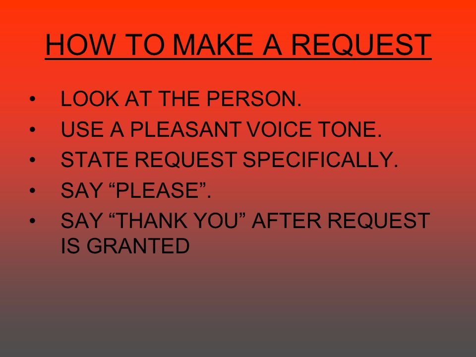 HOW TO MAKE A REQUEST LOOK AT THE PERSON. USE A PLEASANT VOICE TONE.