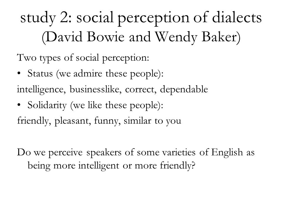 study 2: social perception of dialects (David Bowie and Wendy Baker) Two types of social perception: Status (we admire these people): intelligence, businesslike, correct, dependable Solidarity (we like these people): friendly, pleasant, funny, similar to you Do we perceive speakers of some varieties of English as being more intelligent or more friendly?