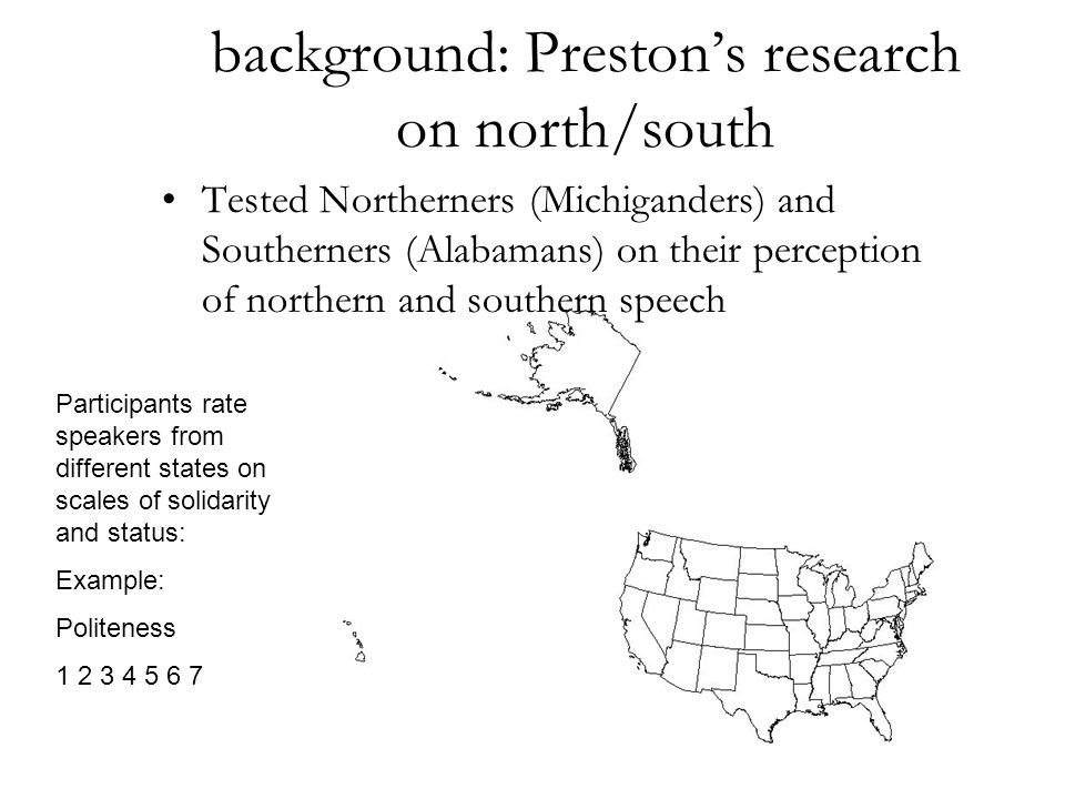 background: Preston's research on north/south Tested Northerners (Michiganders) and Southerners (Alabamans) on their perception of northern and southern speech Participants rate speakers from different states on scales of solidarity and status: Example: Politeness 1 2 3 4 5 6 7