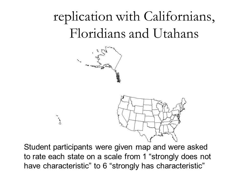 replication with Californians, Floridians and Utahans Student participants were given map and were asked to rate each state on a scale from 1 strongly does not have characteristic to 6 strongly has characteristic