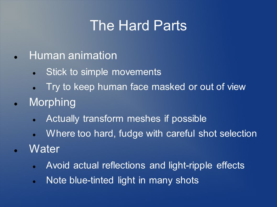 The Hard Parts Human animation Stick to simple movements Try to keep human face masked or out of view Morphing Actually transform meshes if possible Where too hard, fudge with careful shot selection Water Avoid actual reflections and light-ripple effects Note blue-tinted light in many shots