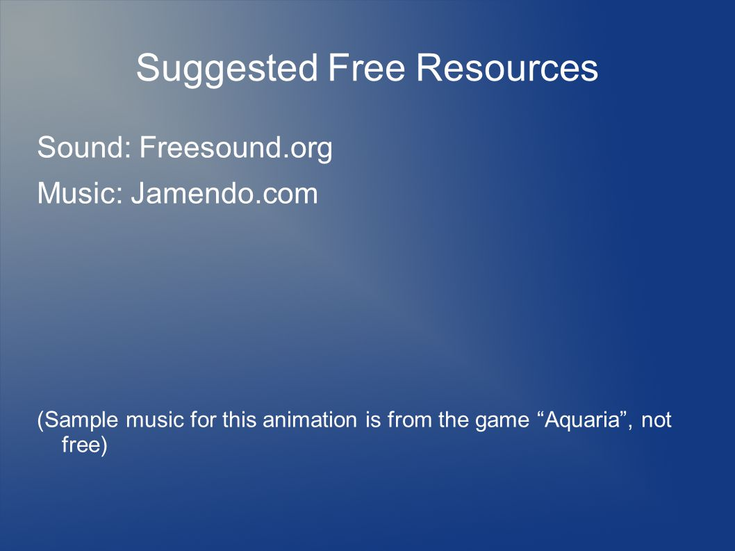 "Suggested Free Resources Sound: Freesound.org Music: Jamendo.com (Sample music for this animation is from the game ""Aquaria"", not free)"