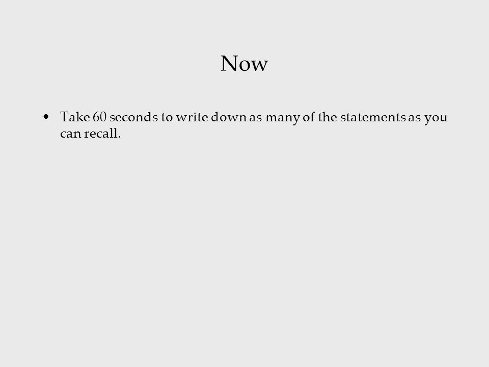Now Take 60 seconds to write down as many of the statements as you can recall.