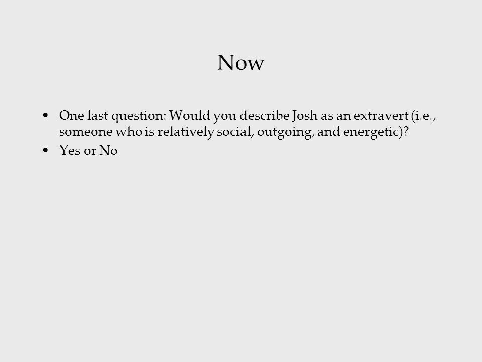 Now One last question: Would you describe Josh as an extravert (i.e., someone who is relatively social, outgoing, and energetic)? Yes or No