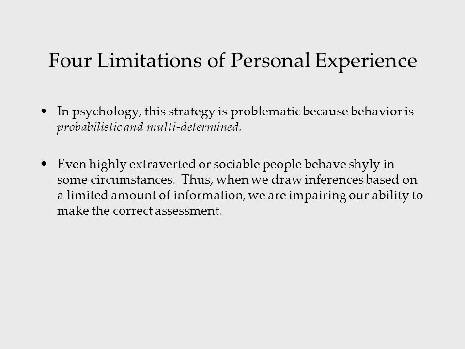 Four Limitations of Personal Experience In psychology, this strategy is problematic because behavior is probabilistic and multi-determined.