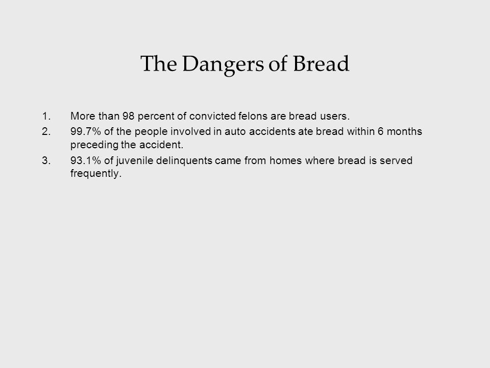 The Dangers of Bread 1.More than 98 percent of convicted felons are bread users. 2.99.7% of the people involved in auto accidents ate bread within 6 m