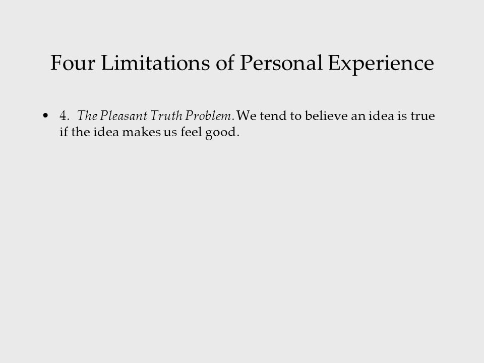 Four Limitations of Personal Experience 4. The Pleasant Truth Problem. We tend to believe an idea is true if the idea makes us feel good.