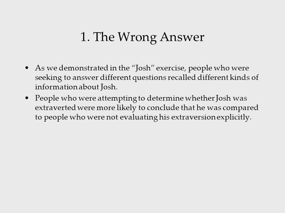 """1. The Wrong Answer As we demonstrated in the """"Josh"""" exercise, people who were seeking to answer different questions recalled different kinds of infor"""