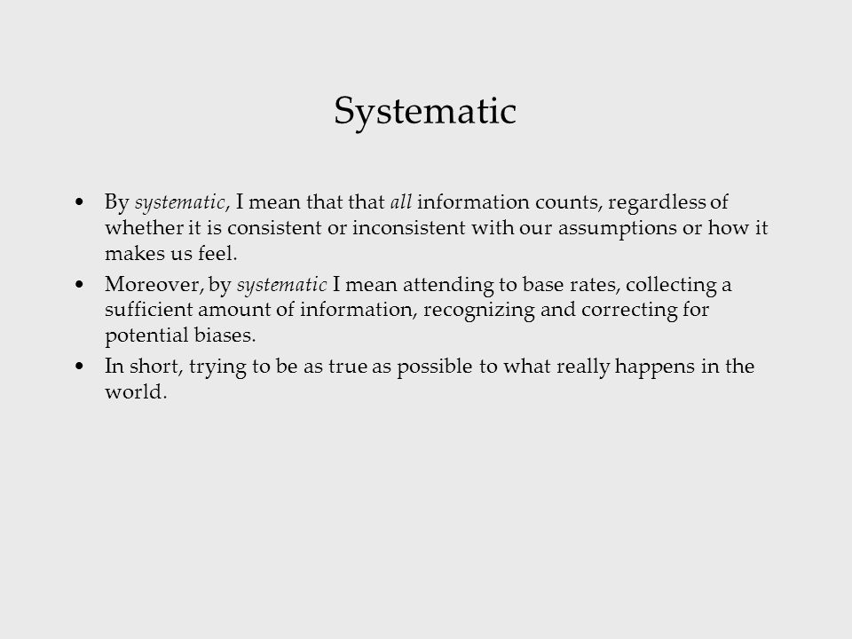 Systematic By systematic, I mean that that all information counts, regardless of whether it is consistent or inconsistent with our assumptions or how