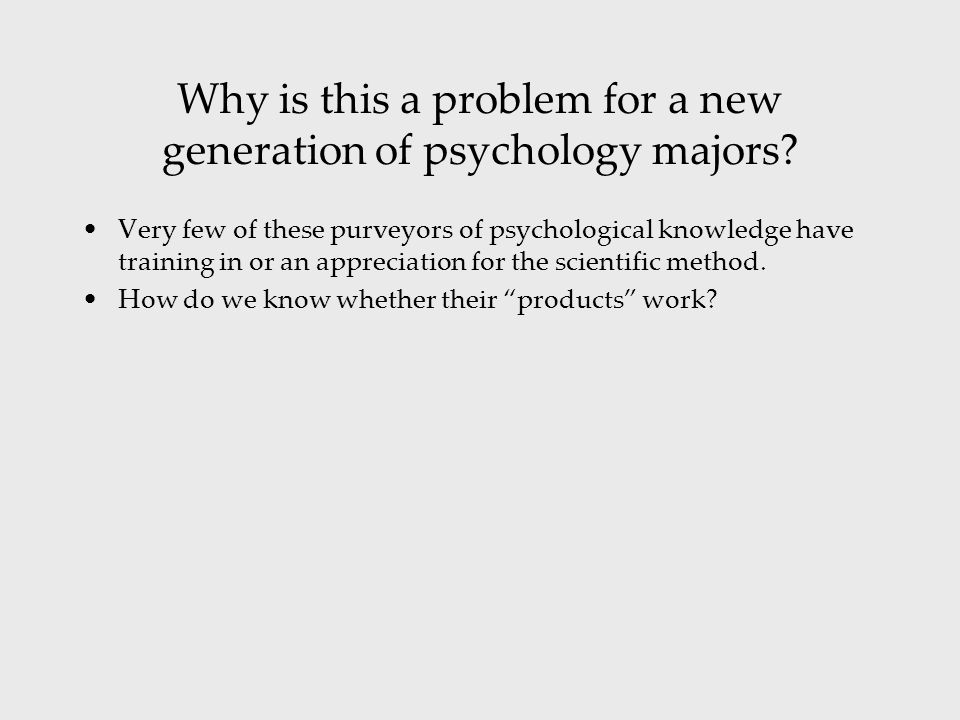 Very few of these purveyors of psychological knowledge have training in or an appreciation for the scientific method.