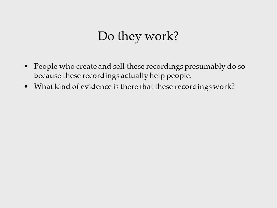 Do they work? People who create and sell these recordings presumably do so because these recordings actually help people. What kind of evidence is the