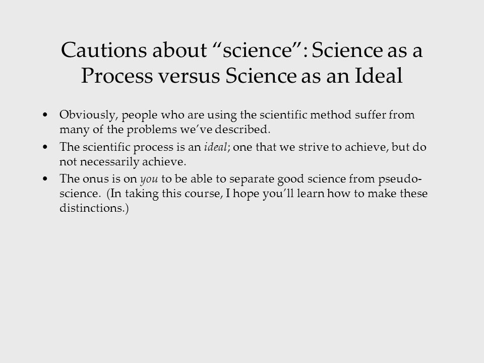 Cautions about science : Science as a Process versus Science as an Ideal Obviously, people who are using the scientific method suffer from many of the problems we've described.