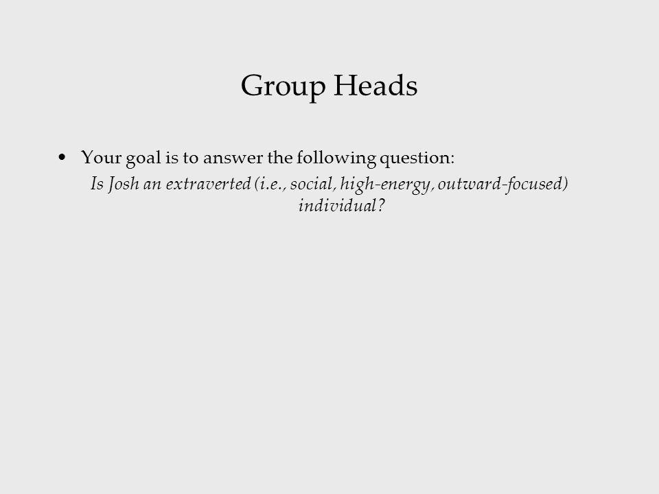 Group Heads Your goal is to answer the following question: Is Josh an extraverted (i.e., social, high-energy, outward-focused) individual?