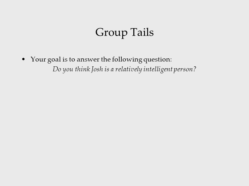 Group Tails Your goal is to answer the following question: Do you think Josh is a relatively intelligent person?