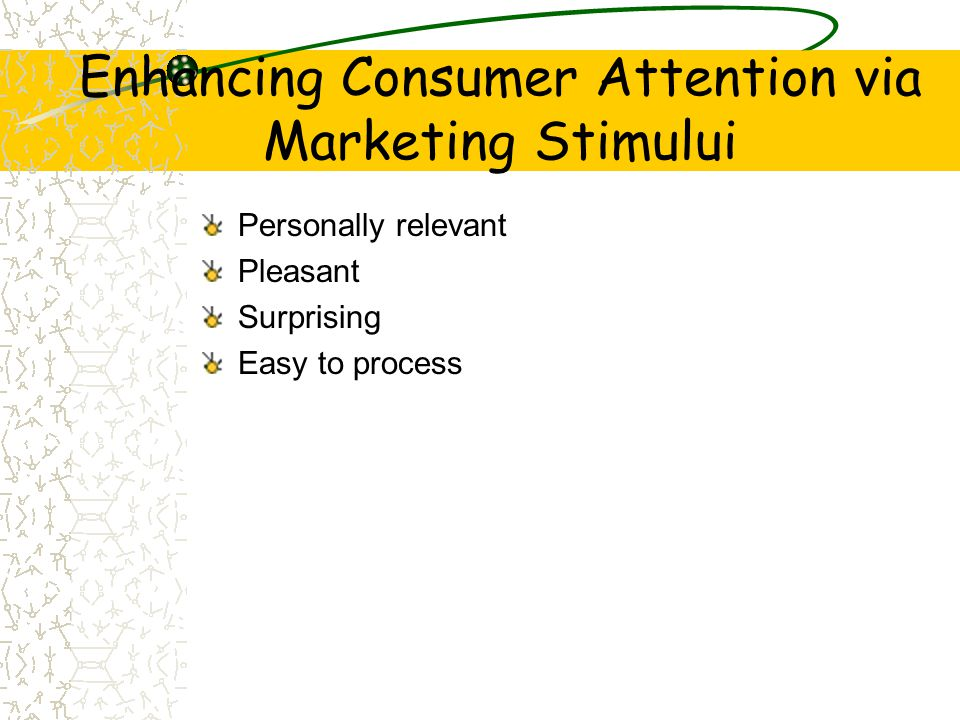 Enhancing Consumer Attention via Marketing Stimului Personally relevant Pleasant Surprising Easy to process