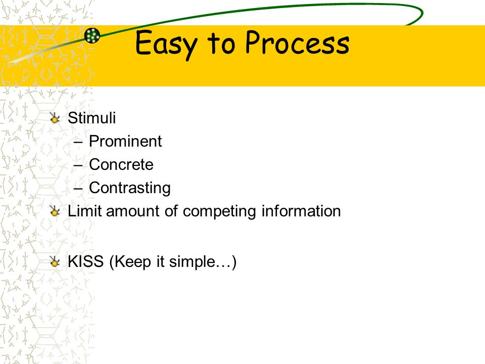 Easy to Process Stimuli –Prominent –Concrete –Contrasting Limit amount of competing information KISS (Keep it simple…)
