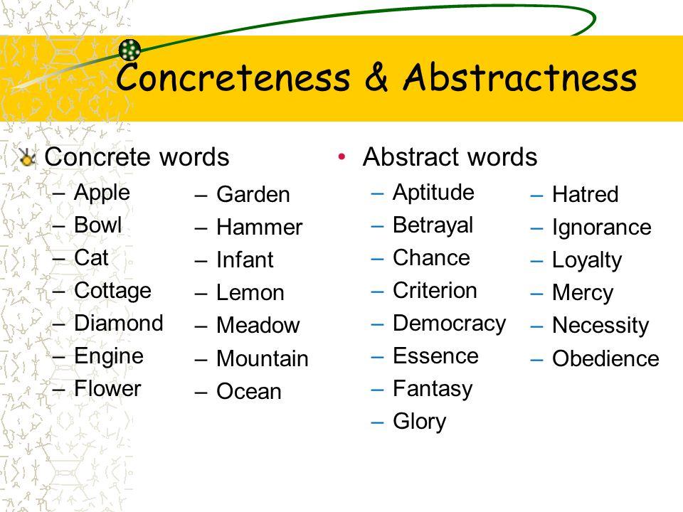 Concreteness & Abstractness Concrete words –Apple –Bowl –Cat –Cottage –Diamond –Engine –Flower –Garden –Hammer –Infant –Lemon –Meadow –Mountain –Ocean