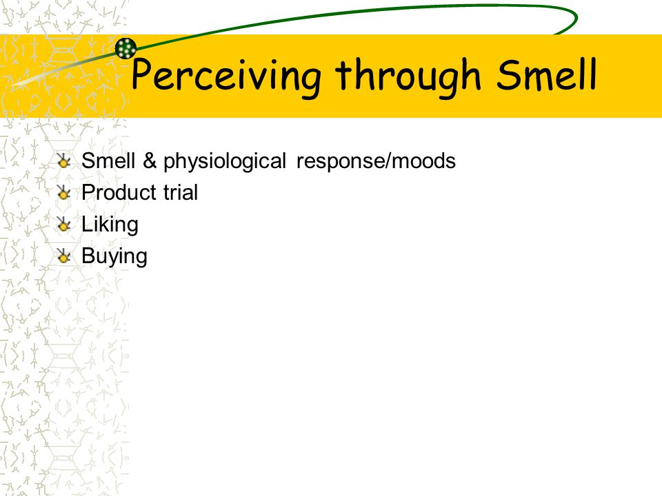Perceiving through Smell Smell & physiological response/moods Product trial Liking Buying