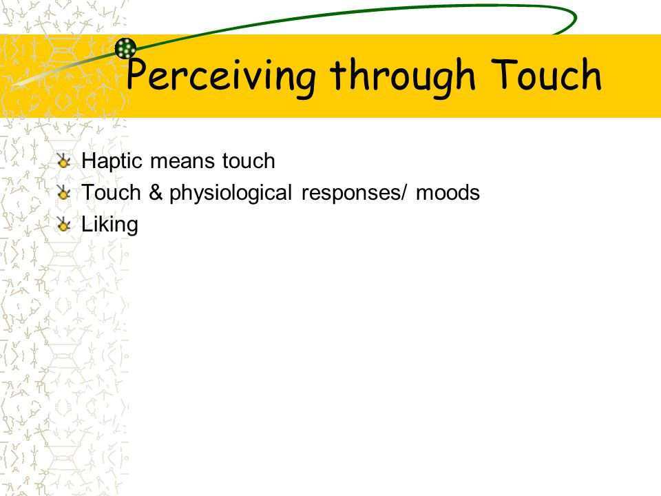 Perceiving through Touch Haptic means touch Touch & physiological responses/ moods Liking