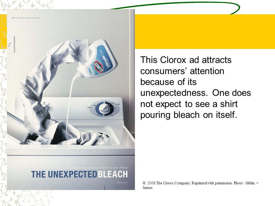 This Clorox ad attracts consumers' attention because of its unexpectedness. One does not expect to see a shirt pouring bleach on itself. © 2008 The Cl