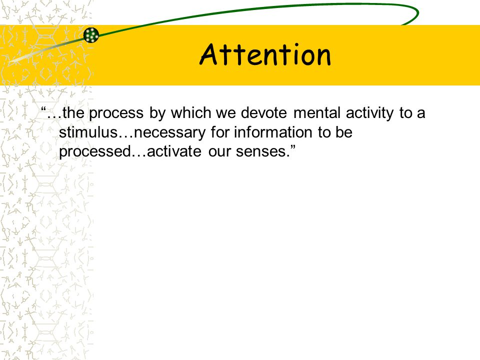 """Attention """"…the process by which we devote mental activity to a stimulus…necessary for information to be processed…activate our senses."""""""