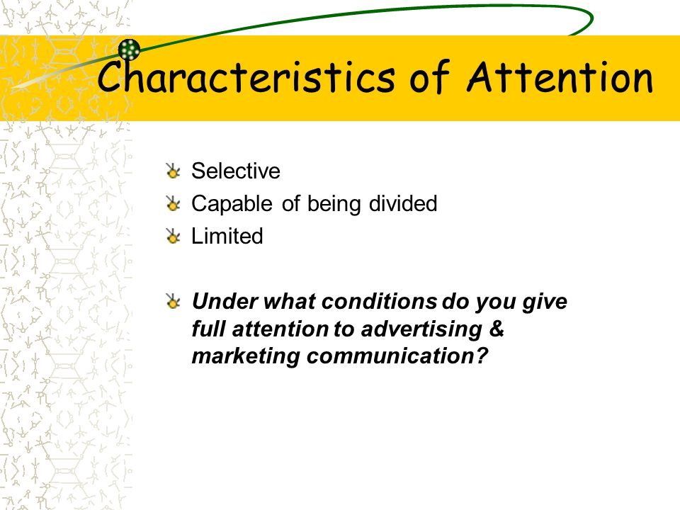 Characteristics of Attention Selective Capable of being divided Limited Under what conditions do you give full attention to advertising & marketing co
