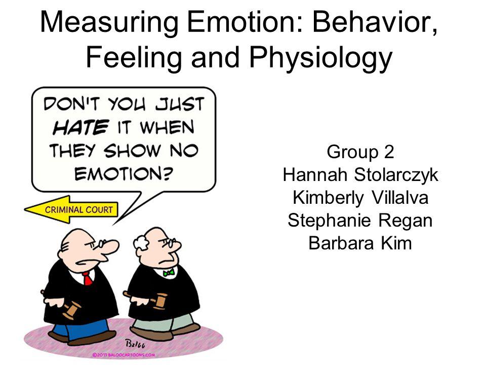 Measuring Emotion: Behavior, Feeling and Physiology Group 2 Hannah Stolarczyk Kimberly Villalva Stephanie Regan Barbara Kim
