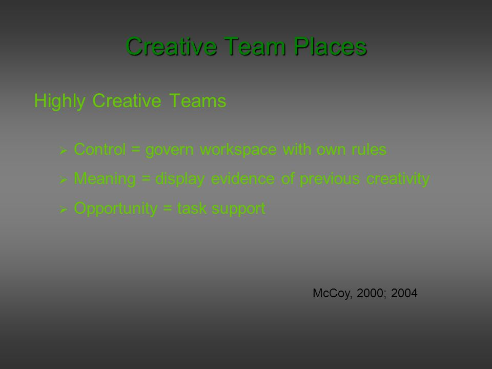 Creative Team Places Highly Creative Teams  Control = govern workspace with own rules  Meaning = display evidence of previous creativity  Opportunity = task support McCoy, 2000; 2004