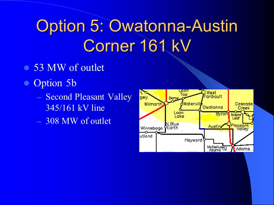 Option 5: Owatonna-Austin Corner 161 kV 53 MW of outlet Option 5b – Second Pleasant Valley 345/161 kV line – 308 MW of outlet