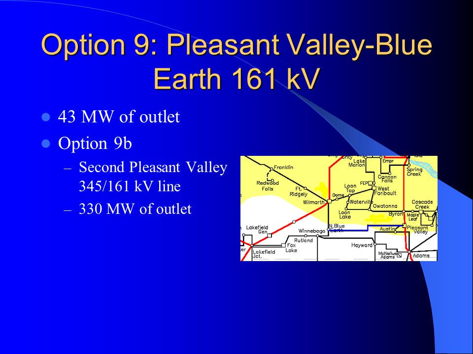 Option 9: Pleasant Valley-Blue Earth 161 kV 43 MW of outlet Option 9b – Second Pleasant Valley 345/161 kV line – 330 MW of outlet