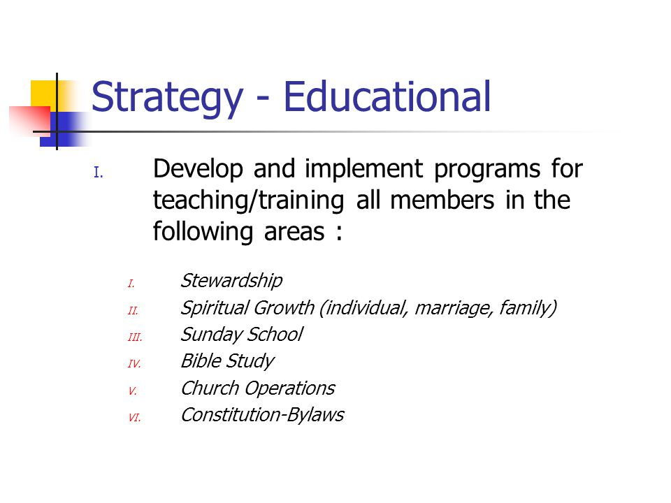 Strategy - Educational I. Develop and implement programs for teaching/training all members in the following areas : I. Stewardship II. Spiritual Growt
