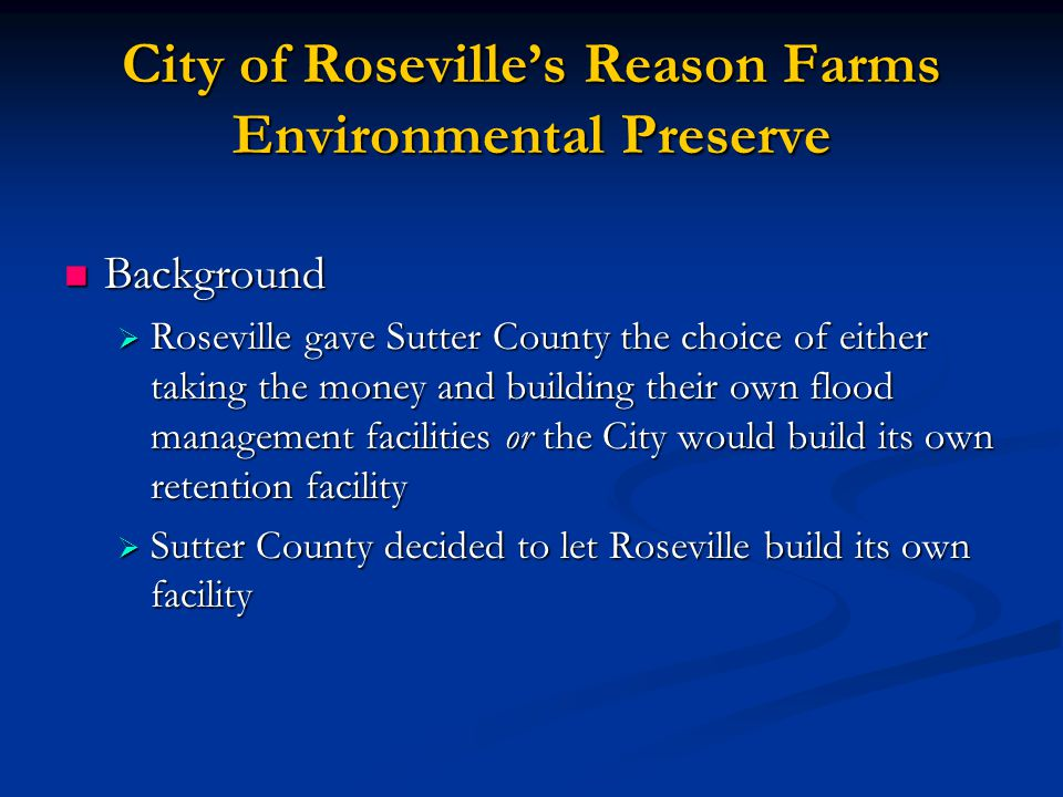 City of Roseville's Reason Farms Environmental Preserve Background Background  Roseville gave Sutter County the choice of either taking the money and building their own flood management facilities or the City would build its own retention facility  Sutter County decided to let Roseville build its own facility
