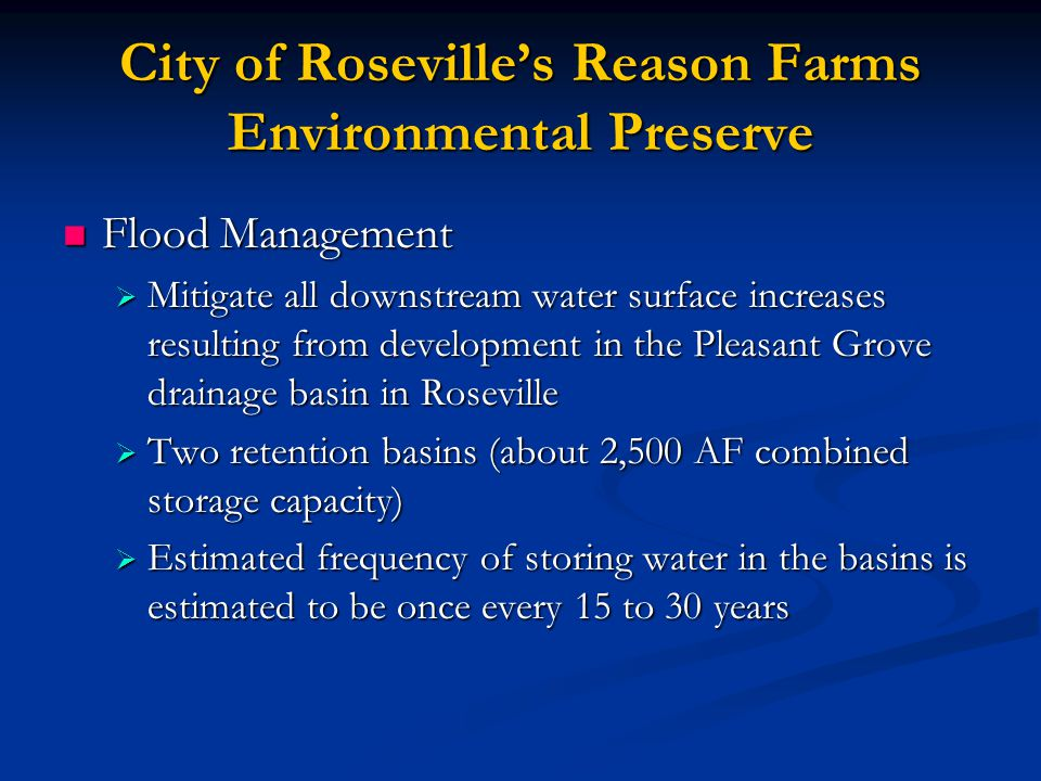 City of Roseville's Reason Farms Environmental Preserve Flood Management Flood Management  Mitigate all downstream water surface increases resulting from development in the Pleasant Grove drainage basin in Roseville  Two retention basins (about 2,500 AF combined storage capacity)  Estimated frequency of storing water in the basins is estimated to be once every 15 to 30 years