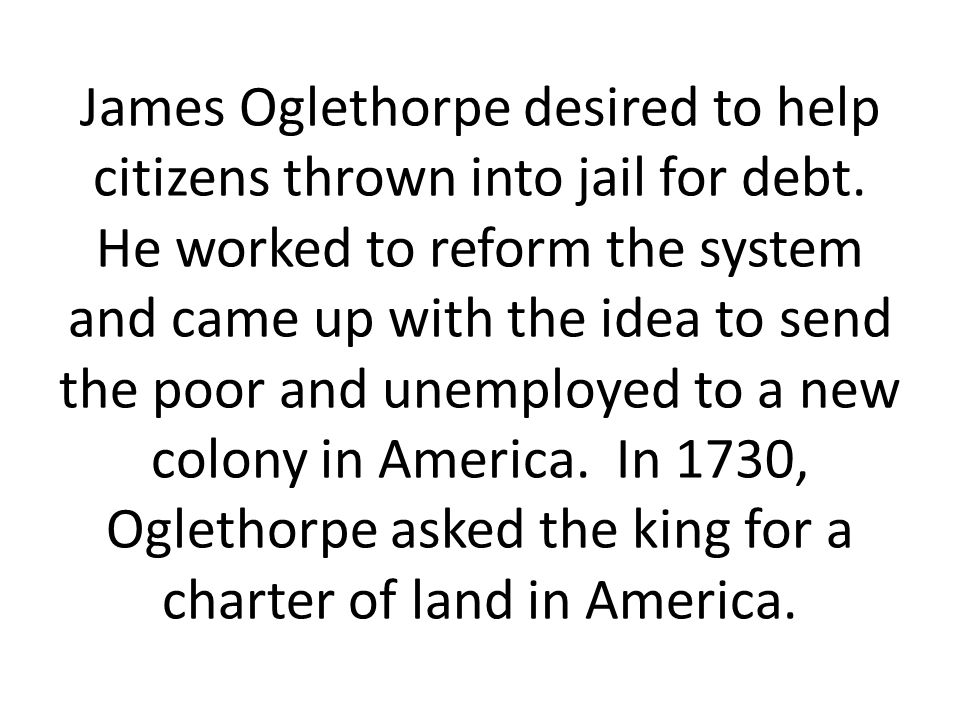 James Oglethorpe desired to help citizens thrown into jail for debt.